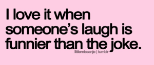 many people that I know - Love to hear people laugh!